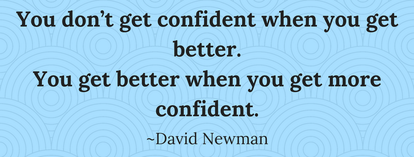 You don't get confident when you get better. You get better when you get more confident. David Newman